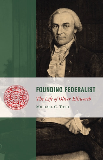 Founding Federalist - The Life of Oliver Ellsworth ebook by Michael Toth