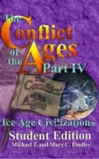 The Conflict of the Ages Student Edition IV Ice Age Civilizations ebook by Michael J. Findley, Mary C. Findley