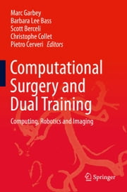 Computational Surgery and Dual Training - Computing, Robotics and Imaging ebook by Marc Garbey,Barbara Lee Bass,Scott Berceli,Christophe Collet,Pietro Cerveri