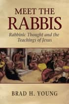 Meet the Rabbis - Rabbinic Thought and the Teachings of Jesus ebook by Brad H. Young