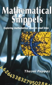 Mathematical Snippets - Exploring mathematical ideas in small bites ebook by Theoni Pappas