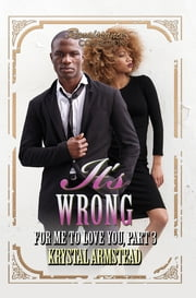 It's Wrong for Me to Love You, Part 3 - Renaissance Collection ebook by Krystal Armstead