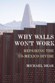 Why Walls Won't Work: Repairing the US-Mexico Divide ebook by Michael Dear