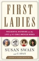 First Ladies - Presidential Historians on the Lives of 45 Iconic American Women ebook by Susan Swain, C-SPAN, Richard Norton Smith