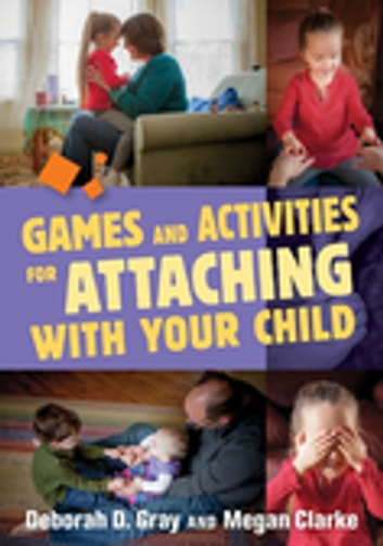 Games and Activities for Attaching With Your Child ebook by Deborah D. Gray,Megan Clarke
