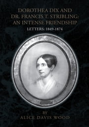 DOROTHEA DIX AND DR. FRANCIS T. STRIBLING: AN INTENSE FRIENDSHIP - LETTERS: 1849-1874 ebook by Alice Davis Wood