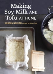 Making Soy Milk and Tofu at Home - The Asian Tofu Guide to Block Tofu, Silken Tofu, Pressed Tofu, Yuba, and More ebook by Andrea Nguyen