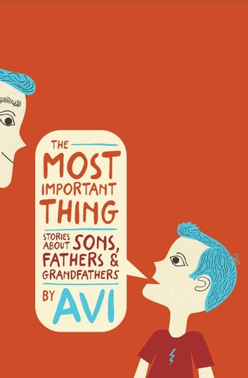 The Most Important Thing - Stories About Sons, Fathers, and Grandfathers ebook by Avi