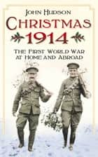Christmas 1914: The First World War at Home and Abroad ebook by John Hudson