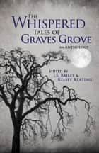 The Whispered Tales of Graves Grove ebook by J.S. Bailey, Kelsey Keating, Matthew Howe,...