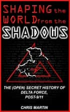 Shaping the World from the Shadows: The (Open) Secret History of Delta Force Post-9/11 電子書 by Chris Martin