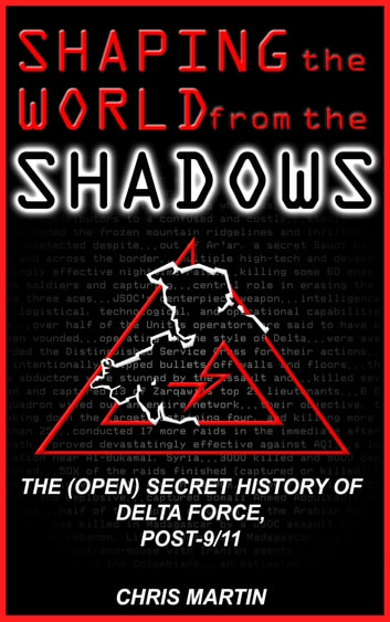 Shaping the World from the Shadows: The (Open) Secret History of Delta Force Post-9/11 ebook by Chris Martin