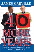 40 More Years - How the Democrats Will Rule the Next Generation ebook by James Carville, Rebecca Buckwalter-Poza