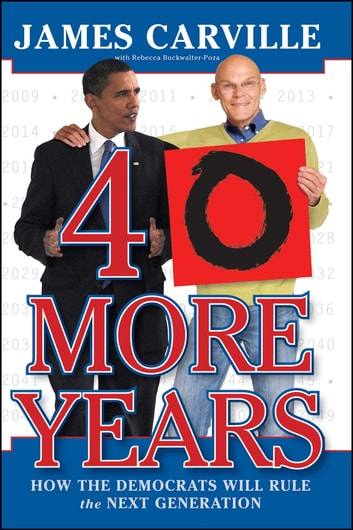 40 More Years - How the Democrats Will Rule the Next Generation ebook by James Carville