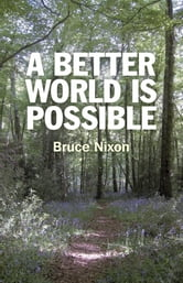 A Better World is Possible ebook by Bruce Nixon