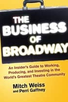 The Business of Broadway - An Insiders Guide to Working, Producing, and Investing in the Worlds Greatest Theatre Community ebook by Mitch Weiss, Perri Gaffney