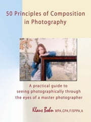 50 Principles Of Composition In Photography: A Practical Guide To Seeing Photographically Through The Eyes Of A Master Photographer ebook by Klaus Bohn