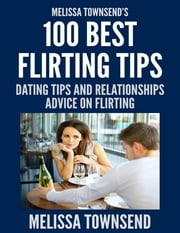 Melissa Townsend's 100 Best Flirting Tips - Dating Tips and Relationships Advice On Flirting ebook by Melissa Townsend