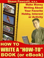 "How To Write A ""How-To"" Book (or eBook) - Make Money Writing About Your Favorite, Hobby, Interest or Activity ebook by Fawcett, Shaun"