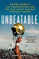Unbeatable: Notre Dame's 1988 Championship and the Last Great College Football Season ebook by Jerry Barca