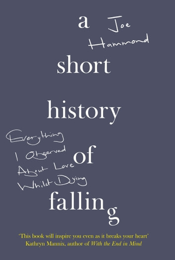 A Short History of Falling: Everything I Observed About Love Whilst Dying ebook by Joe Hammond