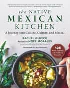 The Native Mexican Kitchen - A Journey into Cuisine, Culture, and Mezcal ebook by