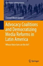 Advocacy Coalitions and Democratizing Media Reforms in Latin America - Whose Voice Gets on the Air? ebook by Christof Mauersberger