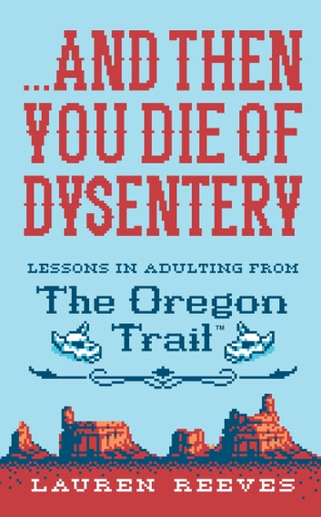 ...And Then You Die of Dysentery - Lessons in Adulting from the Oregon Trail ebook by Lauren Reeves