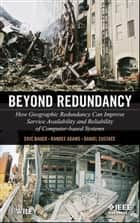 Beyond Redundancy - How Geographic Redundancy Can Improve Service Availability and Reliability of Computer-Based Systems ebook by Eric Bauer, Randee Adams, Daniel Eustace