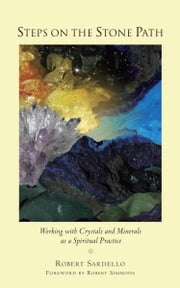 Steps on the Stone Path - Working with Crystals and Minerals as a Spiritual Practice ebook by Robert Sardello,Robert Simmons