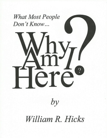 What Most People Don't Know...Why Am I Here? ebook by William R. Hicks