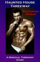 Haunted House Threeway: A Bisexual Threeway Story ebook by Alexandra Rowan