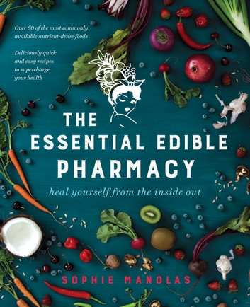 The Essential Edible Pharmacy - Heal Yourself From the Inside Out ebook by Sophie Manolas