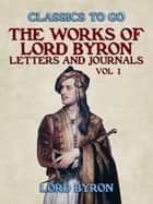 The Works Of Lord Byron, Letters and Journals, Vol 1 ebook by Lord Byron