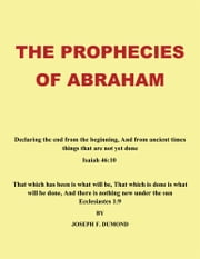 The Prophecies of Abraham - Declaring the end from the beginning, And from ancient times things that are not yet done ebook by Joseph F. Dumond