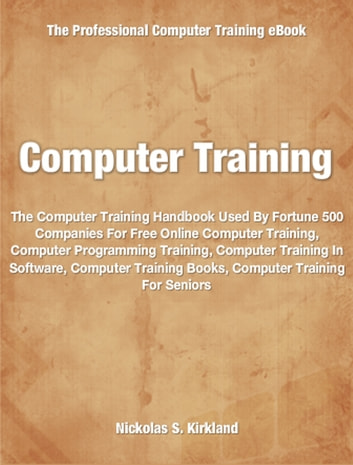 Computer Training - Used By Fortune 500 Companies Free Online Computer Training, Computer Programming Training, Computer Training In Software, Computer Training Books, Computer Training For Seniors ebook by Nicholas Kirkland