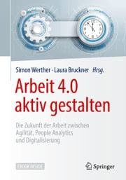 Arbeit 4.0 aktiv gestalten - Die Zukunft der Arbeit zwischen Agilität, People Analytics und Digitalisierung ebook by Simon Werther, Laura Bruckner