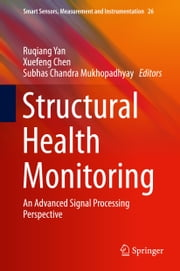 Structural Health Monitoring - An Advanced Signal Processing Perspective ebook by Ruqiang Yan, Xuefeng Chen, Subhas Chandra Mukhopadhyay