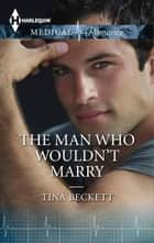 The Man Who Wouldn't Marry ebook by Tina Beckett