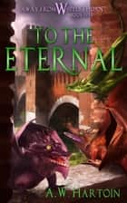 To the Eternal (Away From Whipplethorn Book Five) ebook by A.W. Hartoin