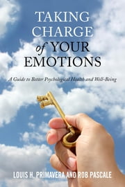 Taking Charge of Your Emotions - A Guide to Better Psychological Health and Well-Being ebook by Louis H. Primavera,Rob Pascale