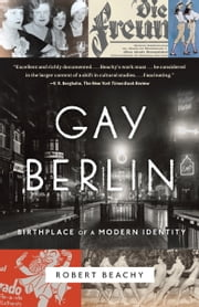 Gay Berlin - Birthplace of a Modern Identity ebook by Robert Beachy