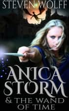 Anica Storm & The Wand Of Time (Part 2 of 4) ebook by Steven Wolff