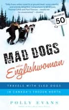 Mad Dogs and an Englishwoman - Travels with Sled Dogs in Canada's Frozen North ebook by Polly Evans