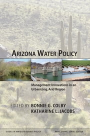 Arizona Water Policy - Management Innovations in an Urbanizing, Arid Region ebook by Bonnie G. Colby,Katharine L. Jacobs