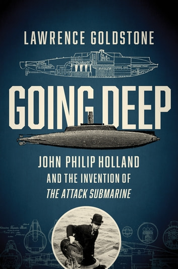 Going Deep: John Philip Holland and the Invention of the Attack Submarine ebook by Lawrence Goldstone