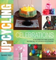 Upcycling Celebrations - A Use-What-You-Have Guide to Decorating, Gift-Giving & Entertaining ebook by Danny Seo