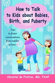 How to Talk to Kids about Babies, Birth, and Puberty: Tips to foster conversations from toddlers to teens ebook by Chrystal de Freitas