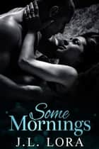 Some Mornings ebook by J. L. Lora