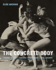 The Concrete Body - Yvonne Rainer, Carolee Schneemann, Vito Acconci ebook by Elise Archias
